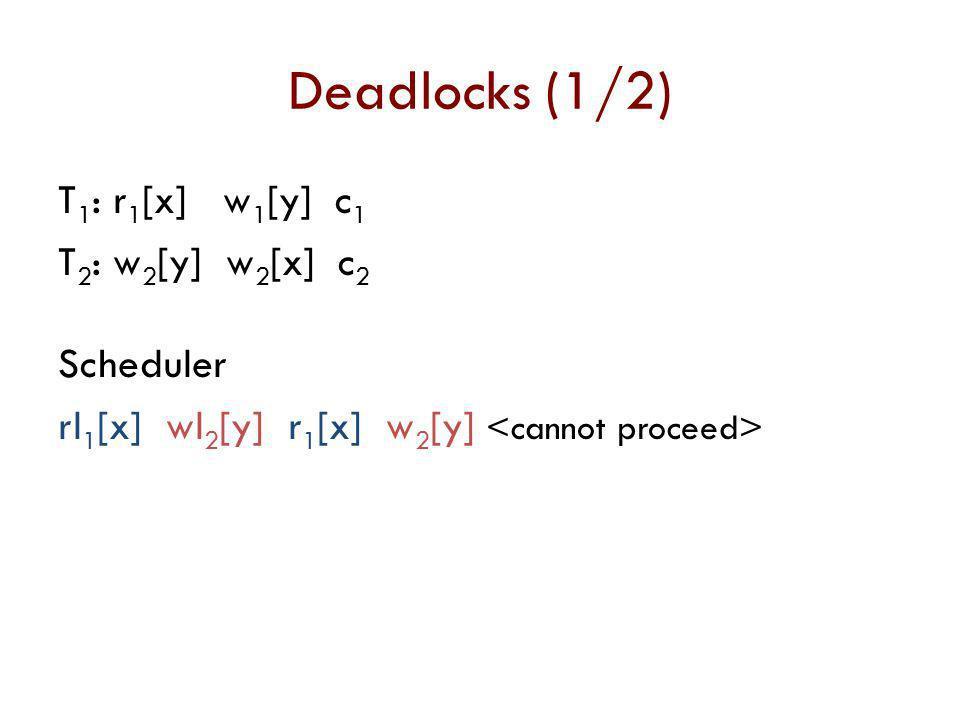 Deadlocks (1/2) T1: r1[x] w1[y] c1 T2: w2[y] w2[x] c2 Scheduler rl1[x] wl2[y] r1[x] w2[y] <cannot proceed>